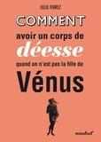 Julie Ferrez - Comment avoir un corps de déesse quand on n'est pas la fille de Vénus.