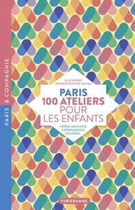 Julie Gerbet et Jennifer Durand-Raynal - Paris 100 ateliers pour les enfants - Créer, imaginer, expérimenter, grandir....