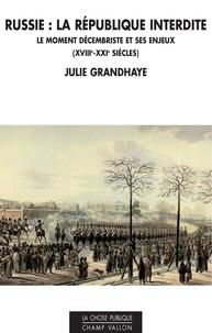 Julie Grandhaye - Russie : la République interdite - Le moment décembriste et ses enjeux (XVIIIe - XXIe siècles).