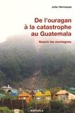 Julie Hermesse - De l'ouragan à la catastrophe au Guatemala - Nourrir les montagnes.