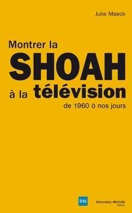 Julie Maeck - Montrer la Shoah à la télévision - De 1960 à nos jours.