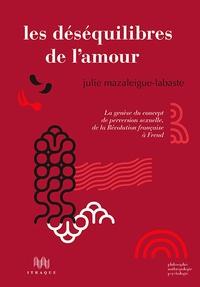 Julie Mazaleigue-Labaste - Les déséquilibres de l'amour - La genèse du concept de perversion sexuelle, de la Révolution française à Freud.