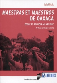 Julie Métais - Maestras et maestros de Oaxaca - Ecole et pouvoir au Mexique.