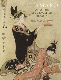 Utamaro and the Spectacle of Beauty - Julie Nelson Davis |
