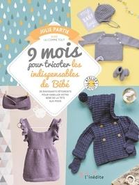 Julie Partie - 9 mois pour tricoter les indispensables de Bébé - 20 ravissants vêtements pour habiller votre bébé de la tête aux pieds.