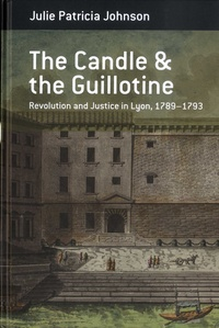 Julie Patricia Johnson - The Candle and the Guillotine - Revolution and Justice in Lyon, 1789-1793.