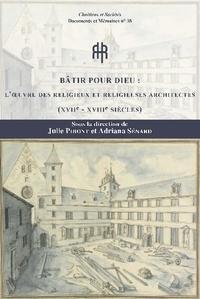 Julie Piront et Adriana Sénard-Kiernan - Bâtir pour Dieu - L'oeuvre des religieux et religieuses architectes (XVIIe-XVIIIe siècles).