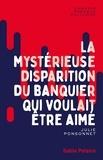 Julie Ponsonnet - La mystérieuse disparition du banquier qui voulait être aimé.