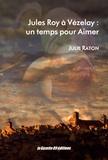 Julie Raton - Jules Roy à Vézelay : un temps pour aimer.