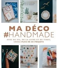 Julie Robert et Emilie Guelpa - Ma déco #Handmade - Avec du fil, de la laine et du tissu, créez plus de 60 projets.