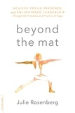 Julie Rosenberg - Beyond the Mat - Achieve Focus, Presence, and Enlightened Leadership through the Principles and Practice of Yoga.
