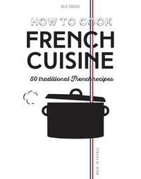 Julie Soucail - How to Cook French Cuisine - 50 Traditional Recipes.