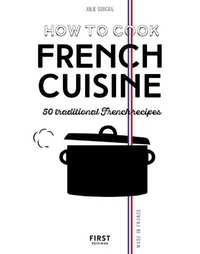 How to cook French cuisine- 50 traditionnal French recipes - Julie Soucail |