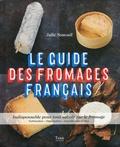 Julie Soucail - Le guide des fromages français - Indispensable pour tout savoir sur le fromage. Fabrication - Dégustation - Accords mets et vins.