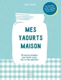 Julie Soucail - Mes yaourts maison - 80 recettes inratables pour devenir un pro avec ou sans yaourtière.