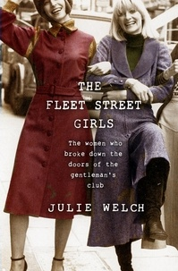 Julie Welch - The Fleet Street Girls - The women who broke down the doors of the gentlemen's club.
