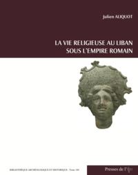 Julien Aliquot - La vie religieuse au Liban sous l'Empire romain.