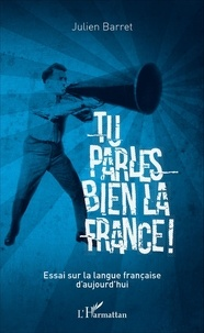Julien Barret - Tu parles bien la France ! - Essai sur la langue française d'aujourd'hui.