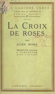 Julien Benda et Daniel Halevy - La croix de roses - Précédé d'un dialogue d'Eleuthère avec l'auteur.