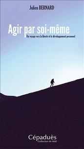Julien Bernard - Agir par soi-même - Un voyage vers la liberté et le développement personnel.