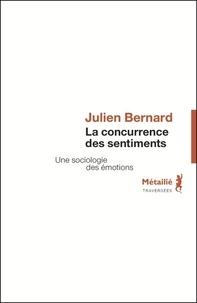 Julien Bernard - La concurrence des sentiments - Une sociologie des émotions.