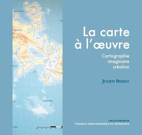 Julien Béziat - La carte à l'oeuvre - Cartographie, imaginaire, création.