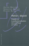 Julien Boelaert et Sébastien Michon - Métier : député - Enquête sur la professionnalisation de la politique en France.