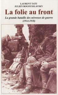 Julien Bogousslavsky et Laurent Tatu - La folie au front - La grande bataille des névroses de guerre (1914-1918).