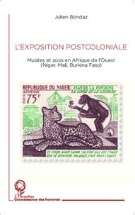 Julien Bondaz - L'exposition postcoloniale - Musées et zoos en Afrique de l'Ouest (Niger, Mali, Burkina Faso).