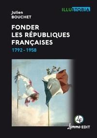 Julien Bouchet - Fonder les Républiques françaises - 1792-1958.