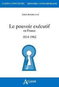 Julien Bouchet - Le pouvoir exécutif en France - 1814-1962.