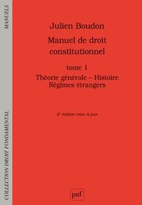 Julien Boudon - Manuel de droit constitutionnel - Tome 1, Théorie générale, histoire, régimes étrangers.