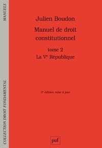 Julien Boudon - Manuel de droit constitutionnel - Tome 2, La Ve République.
