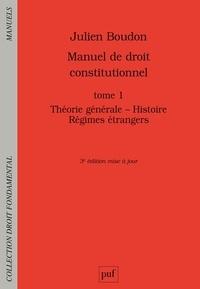 Julien Boudon - Manuel de droit constitutionnel - Tome 1, Théorie générale - Histoire - Régimes étrangers.
