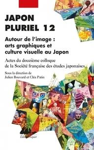 Julien Bouvard et Cléa Patin - Japon pluriel 12 - Autour de l'image : arts graphiques et culture visuelle au Japon - Actes du douzième colloque de la Société française des études japonaises.