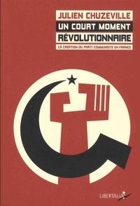 Julien Chuzeville - Un court moment révolutionnaire - La création du parti communiste en France (1915-1924).