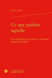 Julien Contes - Ce que publier signifie - Une révolution par l'encre et le papier, Nice (1847-1850).