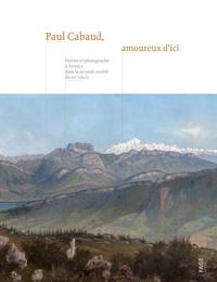 Julien Coppier et Sophie Marin - Paul Cabaud, amoureux d'ici - Peintre et photographe à Annecy dans la seconde moitié du XIXe siècle.