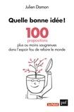 Julien Damon - Quelle bonne idée ! - 100 propositions plus ou moins saugrenues dans l'espoir fou de refaire le monde.