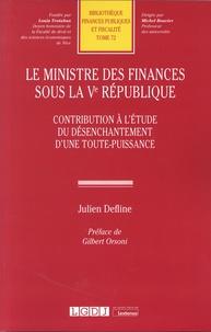 Julien Defline - Le ministre des finances sous la Ve République - Contribution à l'étude du désenchantement d'une toute-puissance.