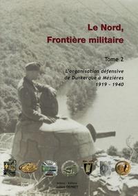 Julien Dépret - Le Nord, Frontière militaire - Tome 2, L'organisation défensive de Dunkerque à Mézières 1919-1940.