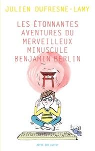 Julien Dufresne-Lamy - Les étonnantes aventures du merveilleur minuscule Benjamin Berlin.