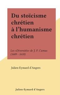 """Julien-Eymard d'Angers - Du stoïcisme chrétien à l'humanisme chrétien - Les """"Diversités"""" de J. P. Camus (1609 - 1618)."""