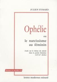 Julien Eymard - Ophélie ou le narcissisme au féminin - Etude sur le thème du miroir dans la poésie féminine (XIX-XXe siècles).