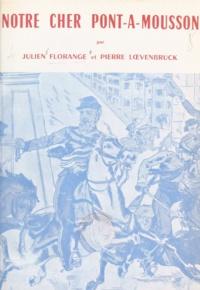 Julien Florange et Pierre Lœvenbruck - Notre cher Pont-à-Mousson - Histoire d'une ville-frontière d'hier, centre universitaire d'autrefois, cité industrielle d'aujourd'hui.