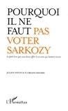 Julien Fouin et Floriane Ravard - Pourquoi il ne faut pas voter Sarkozy - Le petit livre que vous devez offrir à vos amis qui hésitent encore.