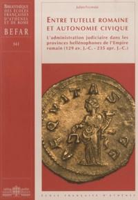 Julien Fournier - Entre tutelle romaine et autonomie civique - L'administration judiciaire dans les provinces hellénophones de l'empire romain (129 av. J.-C. - 235 apr. J.-C.).