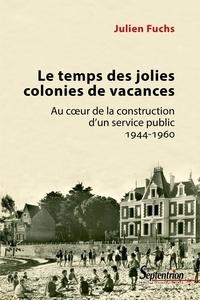 Julien Fuchs - Le temps des jolies colonies de vacances - Au coeur de la construction d'un service public 1944-1960.