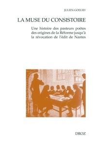 Julien Goeury - La muse du consistoire - Une histoire des pasteurs poètes des origines de la Réforme jusqu'à la révocation de l'édit de Nantes.