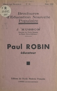 Julien Husson et Célestin Freinet - Paul Robin, éducateur - Un pédagogue méconnu.